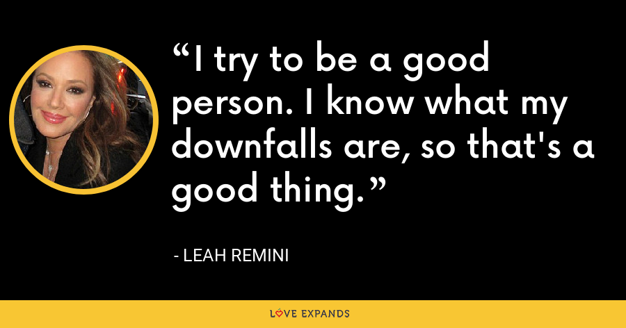 I try to be a good person. I know what my downfalls are, so that's a good thing. - Leah Remini