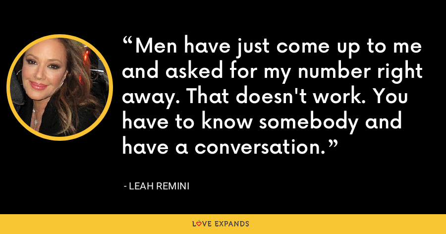 Men have just come up to me and asked for my number right away. That doesn't work. You have to know somebody and have a conversation. - Leah Remini