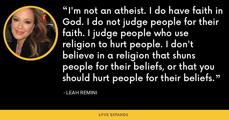 I'm not an atheist. I do have faith in God. I do not judge people for their faith. I judge people who use religion to hurt people. I don't believe in a religion that shuns people for their beliefs, or that you should hurt people for their beliefs. - Leah Remini