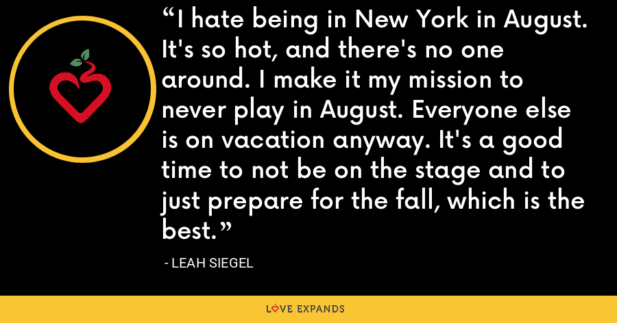 I hate being in New York in August. It's so hot, and there's no one around. I make it my mission to never play in August. Everyone else is on vacation anyway. It's a good time to not be on the stage and to just prepare for the fall, which is the best. - Leah Siegel