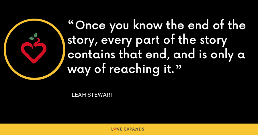 Once you know the end of the story, every part of the story contains that end, and is only a way of reaching it. - Leah Stewart