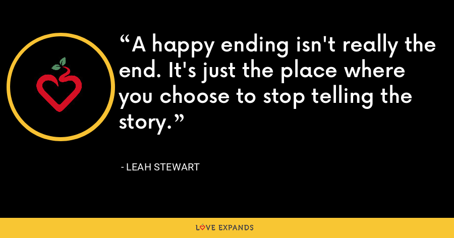 A happy ending isn't really the end. It's just the place where you choose to stop telling the story. - Leah Stewart