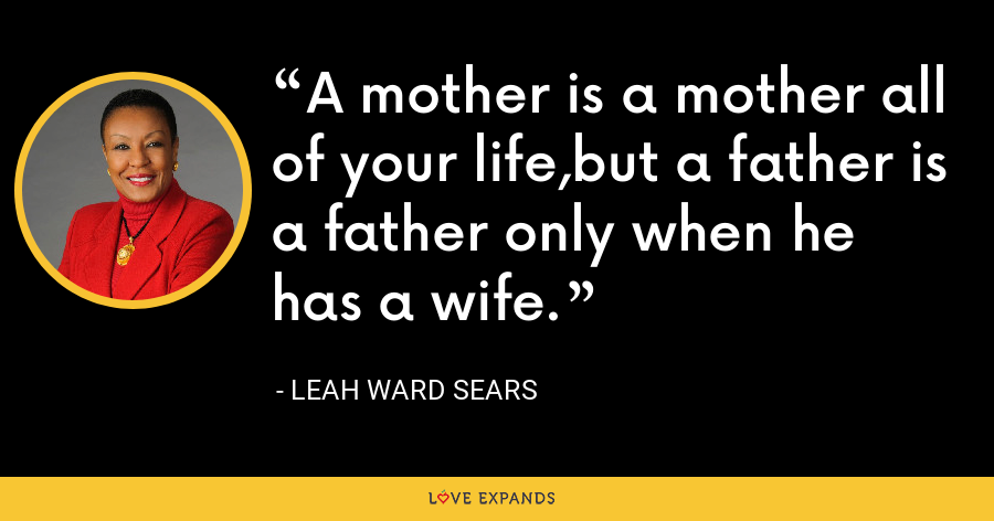 A mother is a mother all of your life,but a father is a father only when he has a wife. - Leah Ward Sears