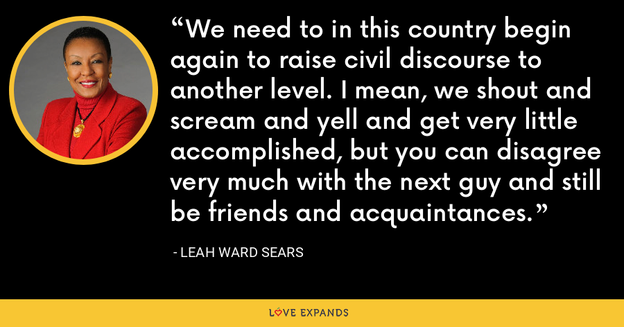 We need to in this country begin again to raise civil discourse to another level. I mean, we shout and scream and yell and get very little accomplished, but you can disagree very much with the next guy and still be friends and acquaintances. - Leah Ward Sears