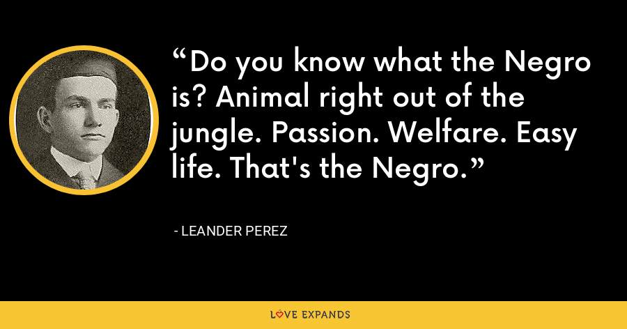 Do you know what the Negro is? Animal right out of the jungle. Passion. Welfare. Easy life. That's the Negro. - Leander Perez