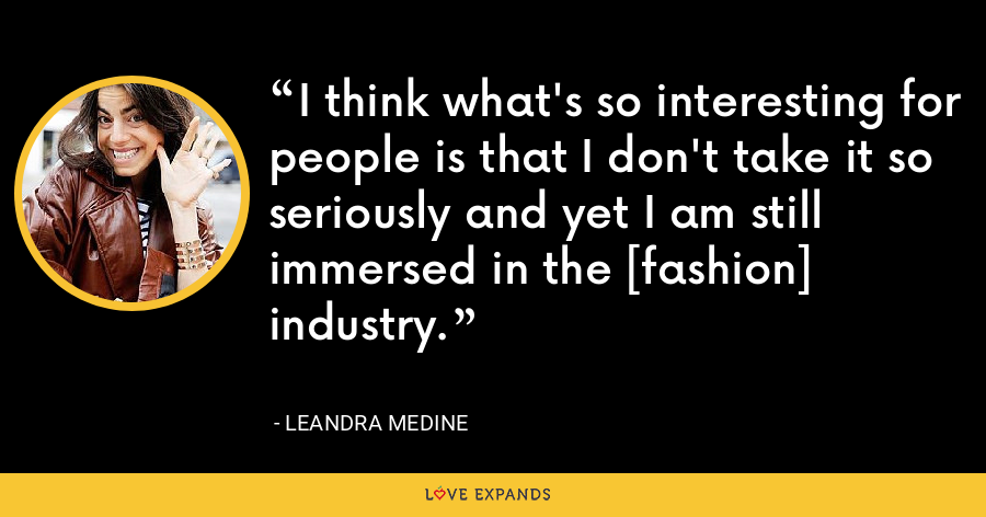 I think what's so interesting for people is that I don't take it so seriously and yet I am still immersed in the [fashion] industry. - Leandra Medine