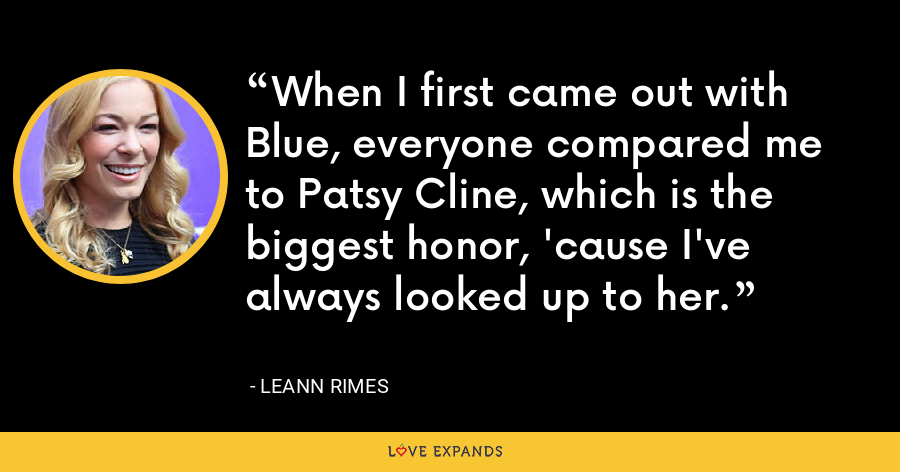 When I first came out with Blue, everyone compared me to Patsy Cline, which is the biggest honor, 'cause I've always looked up to her. - LeAnn Rimes