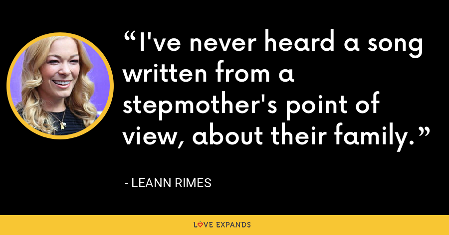 I've never heard a song written from a stepmother's point of view, about their family. - LeAnn Rimes
