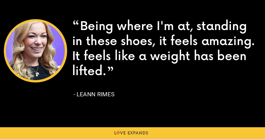 Being where I'm at, standing in these shoes, it feels amazing. It feels like a weight has been lifted. - LeAnn Rimes