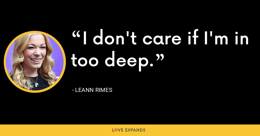 I don't care if I'm in too deep. - LeAnn Rimes