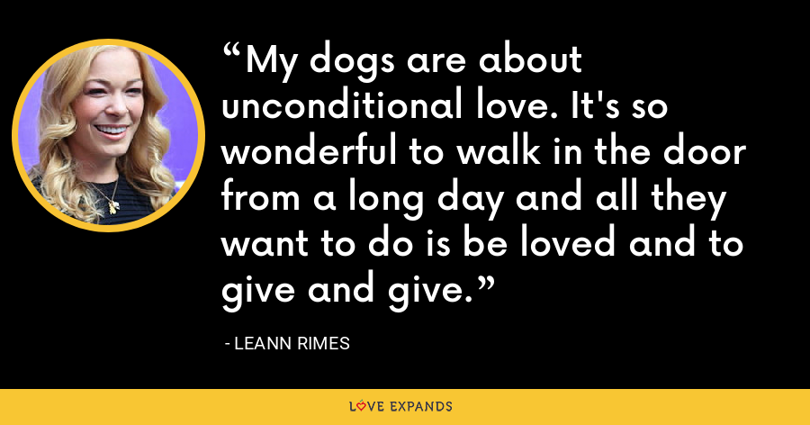 My dogs are about unconditional love. It's so wonderful to walk in the door from a long day and all they want to do is be loved and to give and give. - LeAnn Rimes