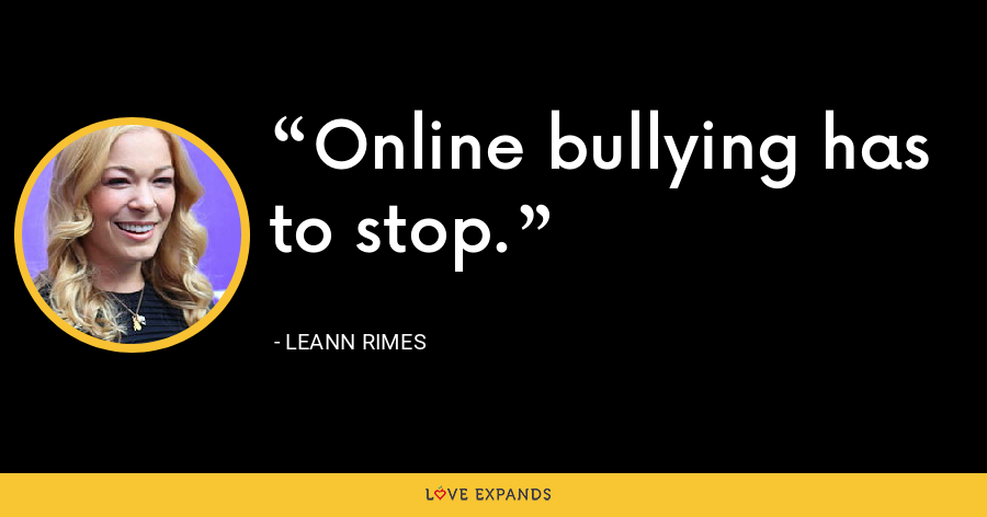 Online bullying has to stop. - LeAnn Rimes