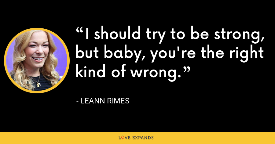 I should try to be strong, but baby, you're the right kind of wrong. - LeAnn Rimes