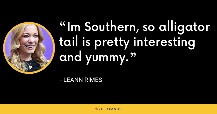 Im Southern, so alligator tail is pretty interesting and yummy. - LeAnn Rimes