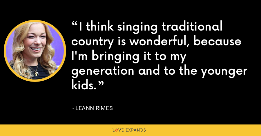 I think singing traditional country is wonderful, because I'm bringing it to my generation and to the younger kids. - LeAnn Rimes