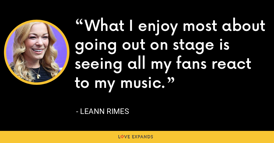 What I enjoy most about going out on stage is seeing all my fans react to my music. - LeAnn Rimes