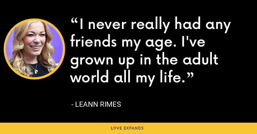 I never really had any friends my age. I've grown up in the adult world all my life. - LeAnn Rimes