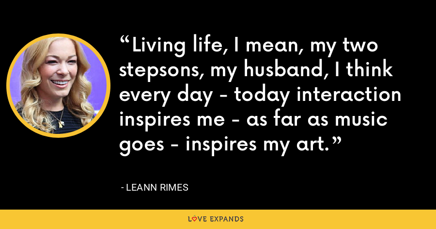 Living life, I mean, my two stepsons, my husband, I think every day - today interaction inspires me - as far as music goes - inspires my art. - LeAnn Rimes