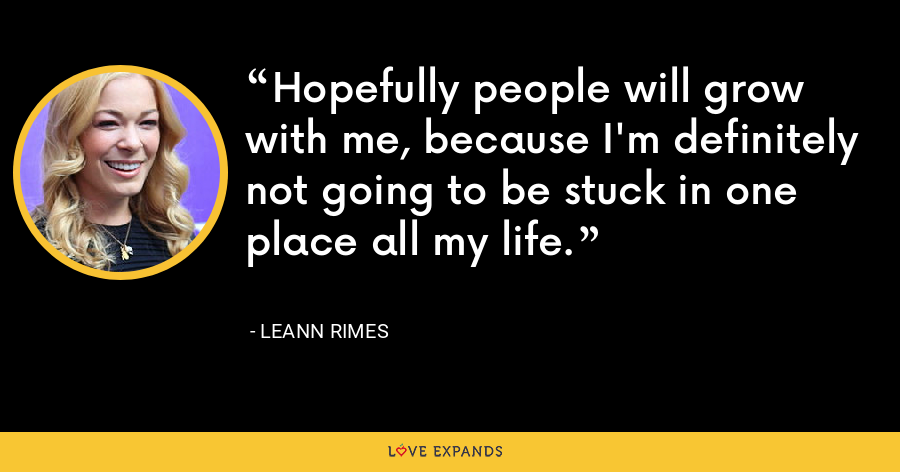 Hopefully people will grow with me, because I'm definitely not going to be stuck in one place all my life. - LeAnn Rimes