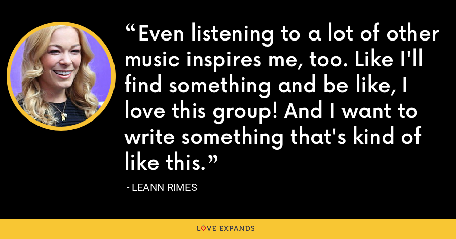 Even listening to a lot of other music inspires me, too. Like I'll find something and be like, I love this group! And I want to write something that's kind of like this. - LeAnn Rimes