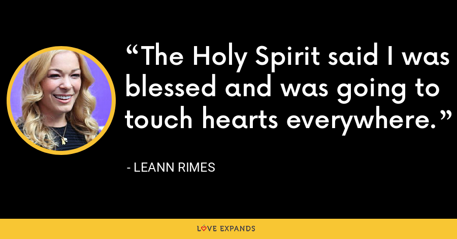 The Holy Spirit said I was blessed and was going to touch hearts everywhere. - LeAnn Rimes