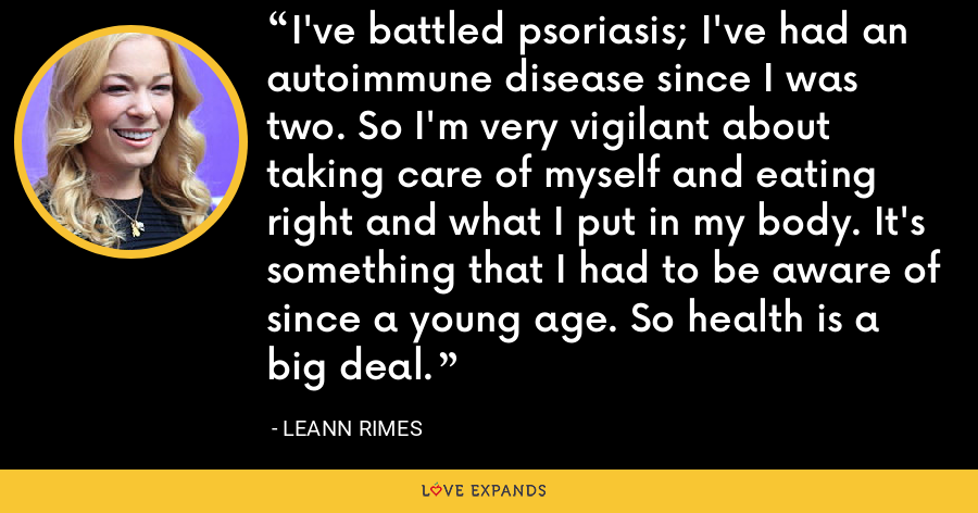 I've battled psoriasis; I've had an autoimmune disease since I was two. So I'm very vigilant about taking care of myself and eating right and what I put in my body. It's something that I had to be aware of since a young age. So health is a big deal. - LeAnn Rimes
