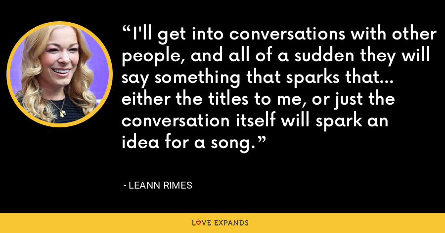 I'll get into conversations with other people, and all of a sudden they will say something that sparks that... either the titles to me, or just the conversation itself will spark an idea for a song. - LeAnn Rimes