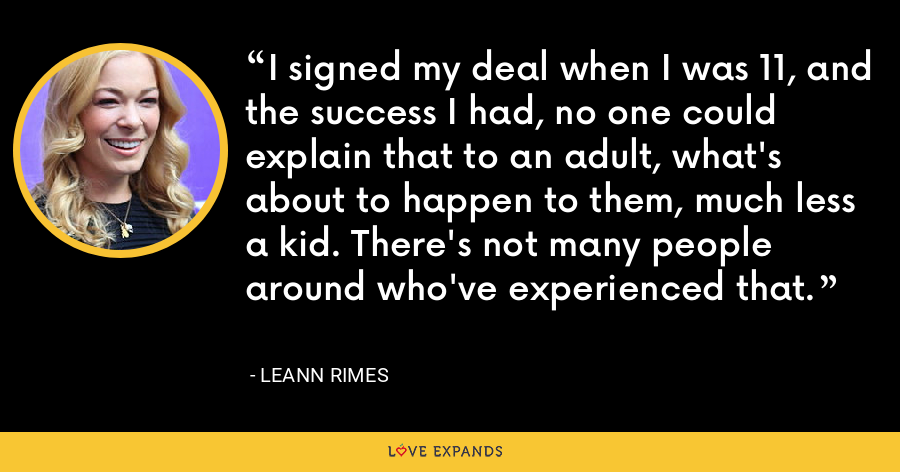 I signed my deal when I was 11, and the success I had, no one could explain that to an adult, what's about to happen to them, much less a kid. There's not many people around who've experienced that. - LeAnn Rimes