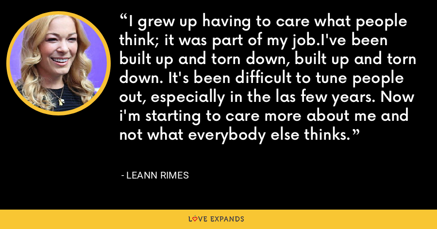 I grew up having to care what people think; it was part of my job.I've been built up and torn down, built up and torn down. It's been difficult to tune people out, especially in the las few years. Now i'm starting to care more about me and not what everybody else thinks. - LeAnn Rimes
