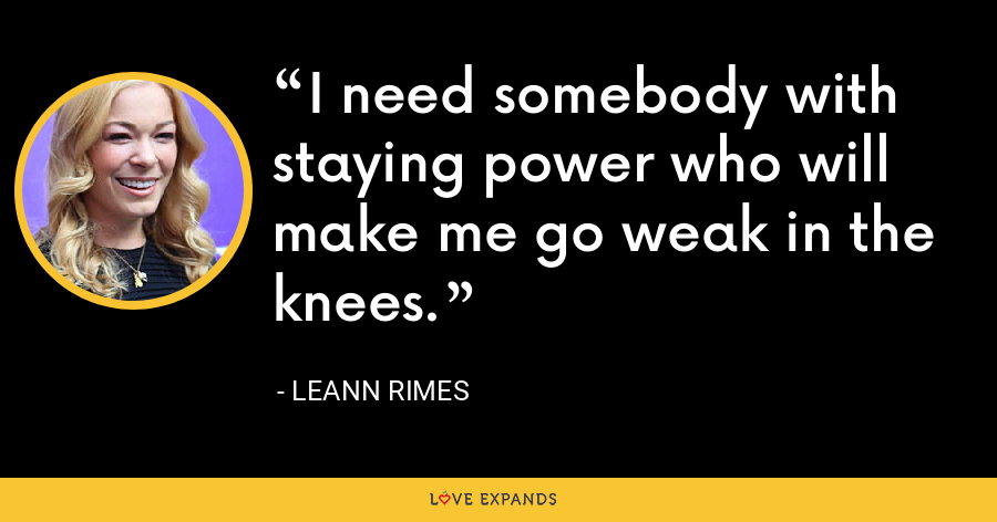 I need somebody with staying power who will make me go weak in the knees. - LeAnn Rimes