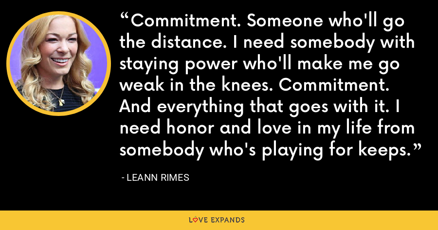 Commitment. Someone who'll go the distance. I need somebody with staying power who'll make me go weak in the knees. Commitment. And everything that goes with it. I need honor and love in my life from somebody who's playing for keeps. - LeAnn Rimes