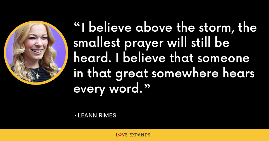 I believe above the storm, the smallest prayer will still be heard. I believe that someone in that great somewhere hears every word. - LeAnn Rimes
