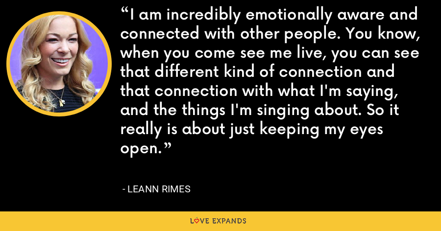 I am incredibly emotionally aware and connected with other people. You know, when you come see me live, you can see that different kind of connection and that connection with what I'm saying, and the things I'm singing about. So it really is about just keeping my eyes open. - LeAnn Rimes