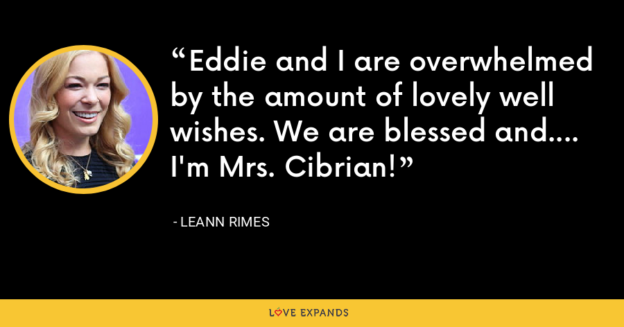 Eddie and I are overwhelmed by the amount of lovely well wishes. We are blessed and.... I'm Mrs. Cibrian! - LeAnn Rimes