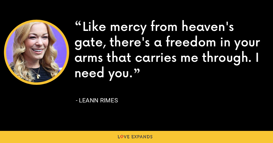 Like mercy from heaven's gate, there's a freedom in your arms that carries me through. I need you. - LeAnn Rimes
