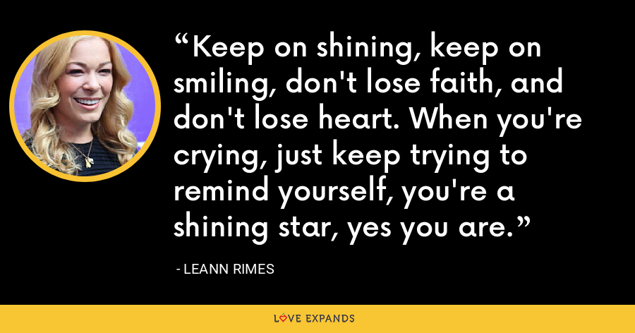 Keep on shining, keep on smiling, don't lose faith, and don't lose heart. When you're crying, just keep trying to remind yourself, you're a shining star, yes you are. - LeAnn Rimes