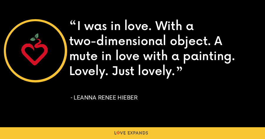 I was in love. With a two-dimensional object. A mute in love with a painting. Lovely. Just lovely. - Leanna Renee Hieber