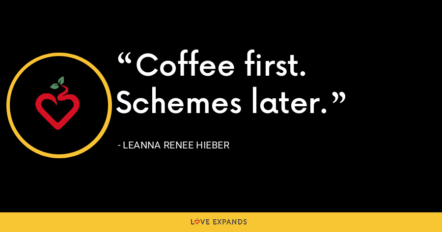 Coffee first. Schemes later. - Leanna Renee Hieber