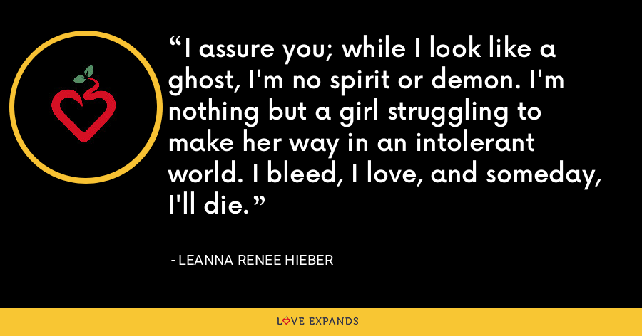 I assure you; while I look like a ghost, I'm no spirit or demon. I'm nothing but a girl struggling to make her way in an intolerant world. I bleed, I love, and someday, I'll die. - Leanna Renee Hieber
