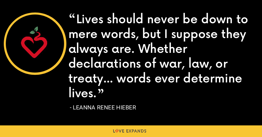 Lives should never be down to mere words, but I suppose they always are. Whether declarations of war, law, or treaty... words ever determine lives. - Leanna Renee Hieber