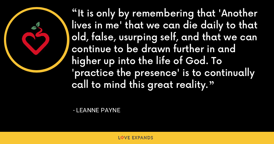 It is only by remembering that 'Another lives in me' that we can die daily to that old, false, usurping self, and that we can continue to be drawn further in and higher up into the life of God. To 'practice the presence' is to continually call to mind this great reality. - Leanne Payne