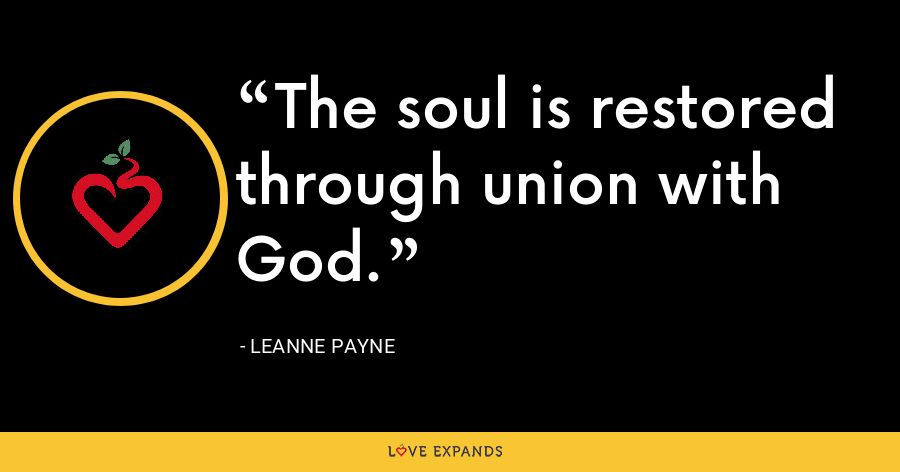 The soul is restored through union with God. - Leanne Payne