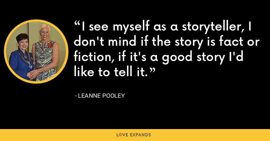 I see myself as a storyteller, I don't mind if the story is fact or fiction, if it's a good story I'd like to tell it. - Leanne Pooley