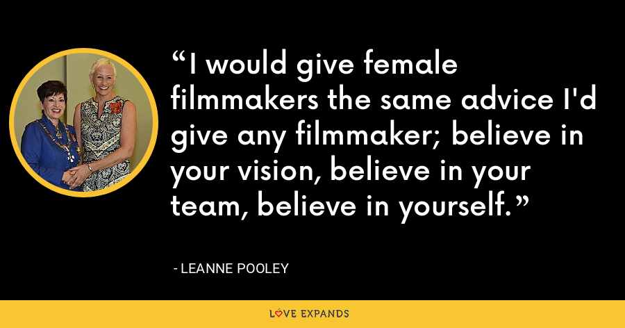 I would give female filmmakers the same advice I'd give any filmmaker; believe in your vision, believe in your team, believe in yourself. - Leanne Pooley