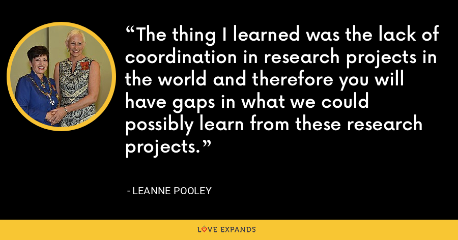 The thing I learned was the lack of coordination in research projects in the world and therefore you will have gaps in what we could possibly learn from these research projects. - Leanne Pooley