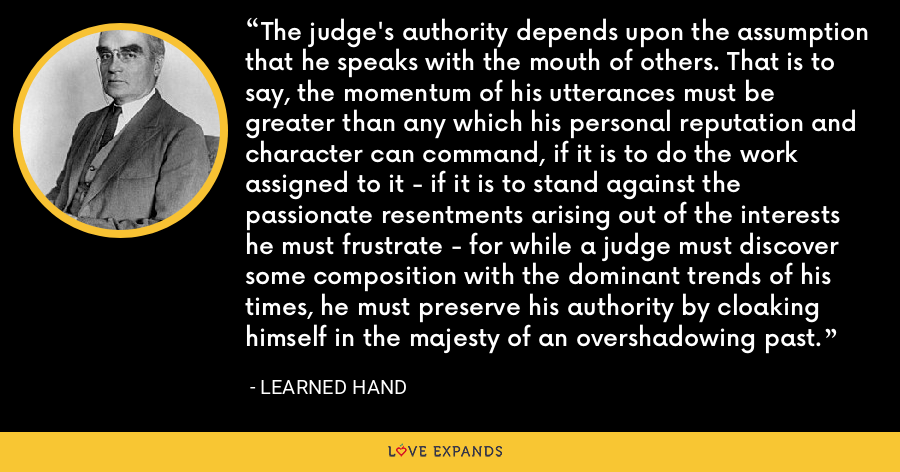 The judge's authority depends upon the assumption that he speaks with the mouth of others. That is to say, the momentum of his utterances must be greater than any which his personal reputation and character can command, if it is to do the work assigned to it - if it is to stand against the passionate resentments arising out of the interests he must frustrate - for while a judge must discover some composition with the dominant trends of his times, he must preserve his authority by cloaking himself in the majesty of an overshadowing past. - Learned Hand