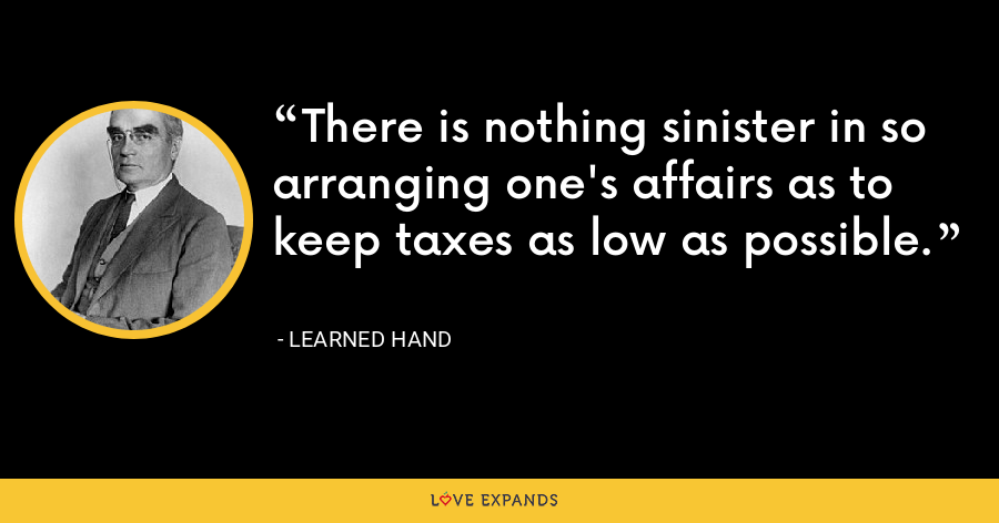 There is nothing sinister in so arranging one's affairs as to keep taxes as low as possible. - Learned Hand