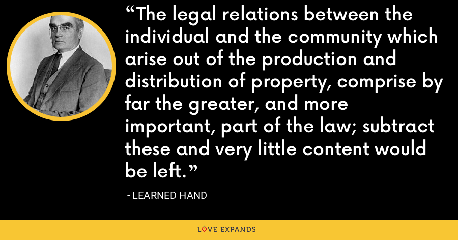 The legal relations between the individual and the community which arise out of the production and distribution of property, comprise by far the greater, and more important, part of the law; subtract these and very little content would be left. - Learned Hand
