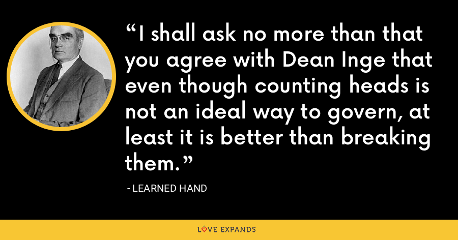 I shall ask no more than that you agree with Dean Inge that even though counting heads is not an ideal way to govern, at least it is better than breaking them. - Learned Hand