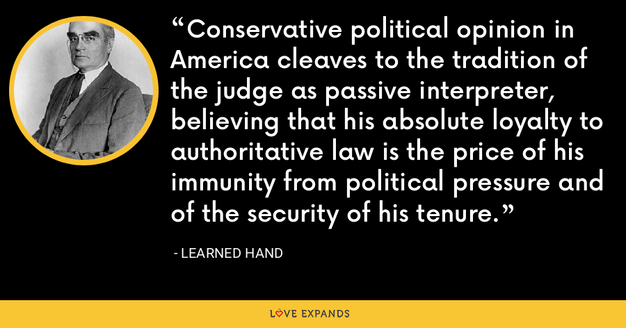 Conservative political opinion in America cleaves to the tradition of the judge as passive interpreter, believing that his absolute loyalty to authoritative law is the price of his immunity from political pressure and of the security of his tenure. - Learned Hand